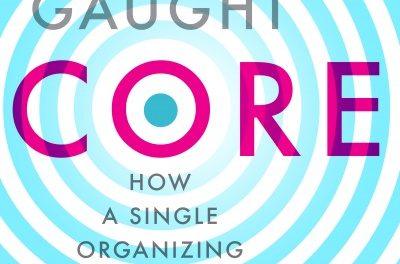 CORE, How a Single Organizing Idea can Change Business for Good